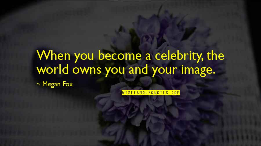 Owns Quotes By Megan Fox: When you become a celebrity, the world owns