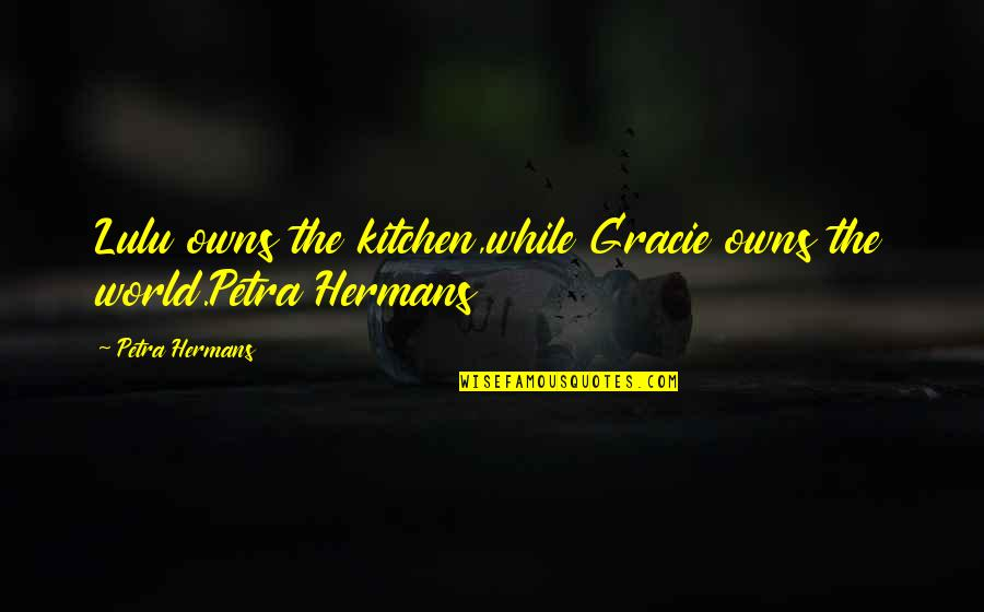 Owns Quotes By Petra Hermans: Lulu owns the kitchen,while Gracie owns the world.Petra