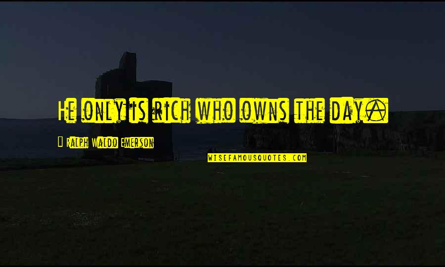 Owns Quotes By Ralph Waldo Emerson: He only is rich who owns the day.