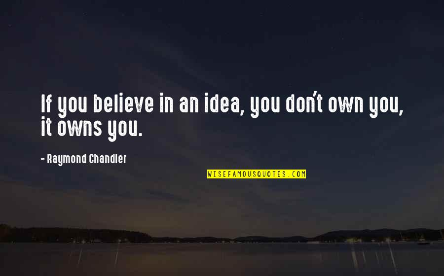 Owns Quotes By Raymond Chandler: If you believe in an idea, you don't