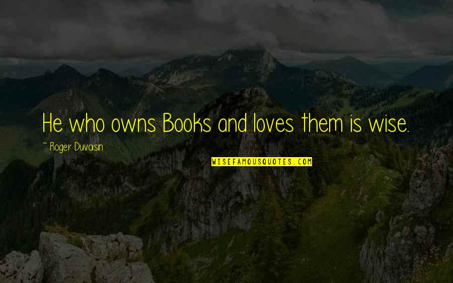 Owns Quotes By Roger Duvoisin: He who owns Books and loves them is