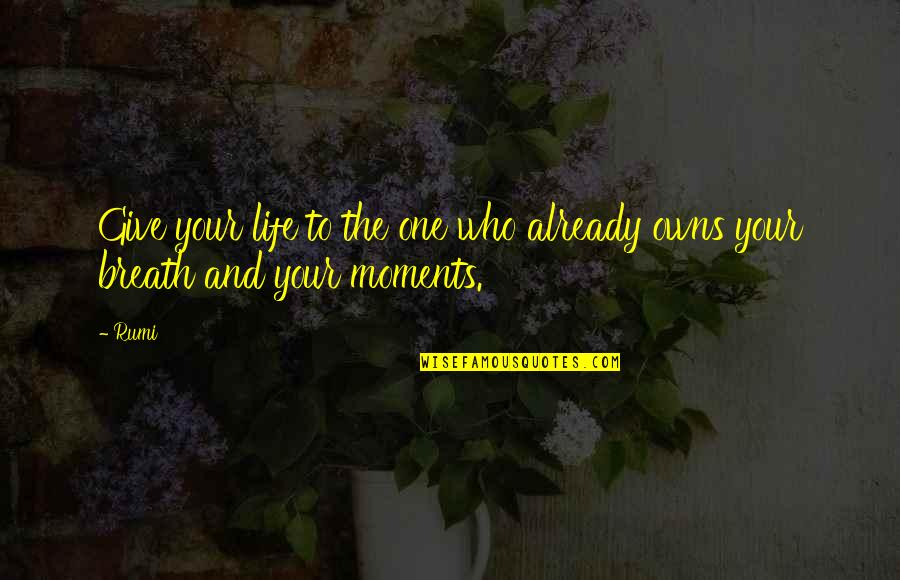 Owns Quotes By Rumi: Give your life to the one who already