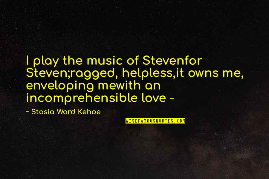 Owns Quotes By Stasia Ward Kehoe: I play the music of Stevenfor Steven;ragged, helpless,it