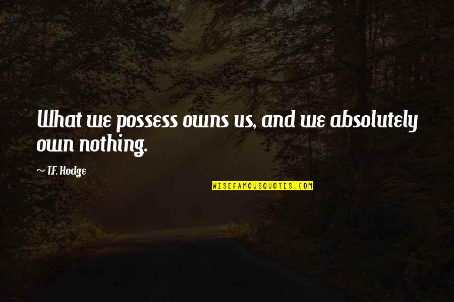 Owns Quotes By T.F. Hodge: What we possess owns us, and we absolutely
