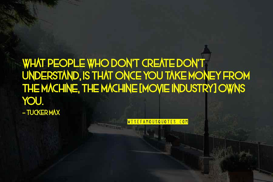 Owns Quotes By Tucker Max: What people who don't create don't understand, is