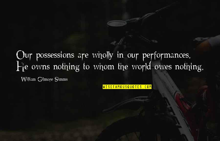 Owns Quotes By William Gilmore Simms: Our possessions are wholly in our performances. He