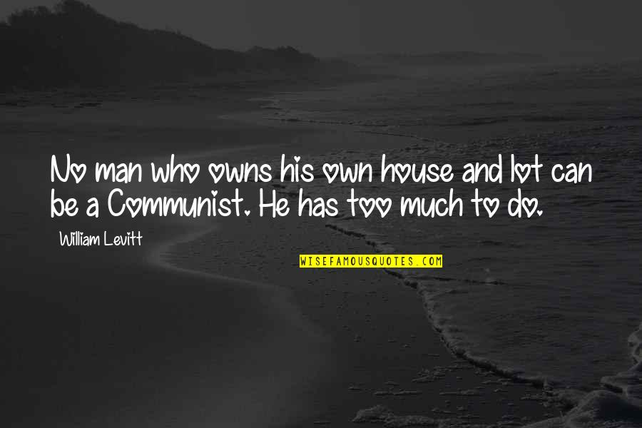 Owns Quotes By William Levitt: No man who owns his own house and