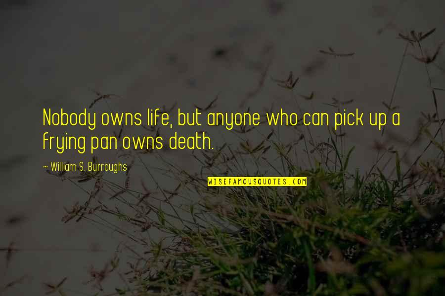 Owns Quotes By William S. Burroughs: Nobody owns life, but anyone who can pick