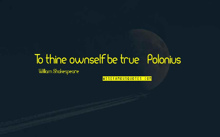 Ownself Quotes By William Shakespeare: To thine ownself be true - Polonius
