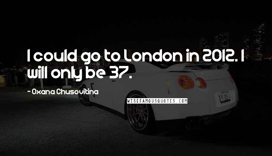 Oxana Chusovitina quotes: I could go to London in 2012. I will only be 37.