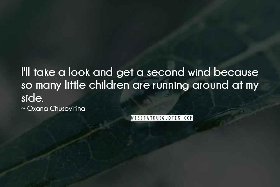 Oxana Chusovitina quotes: I'll take a look and get a second wind because so many little children are running around at my side.