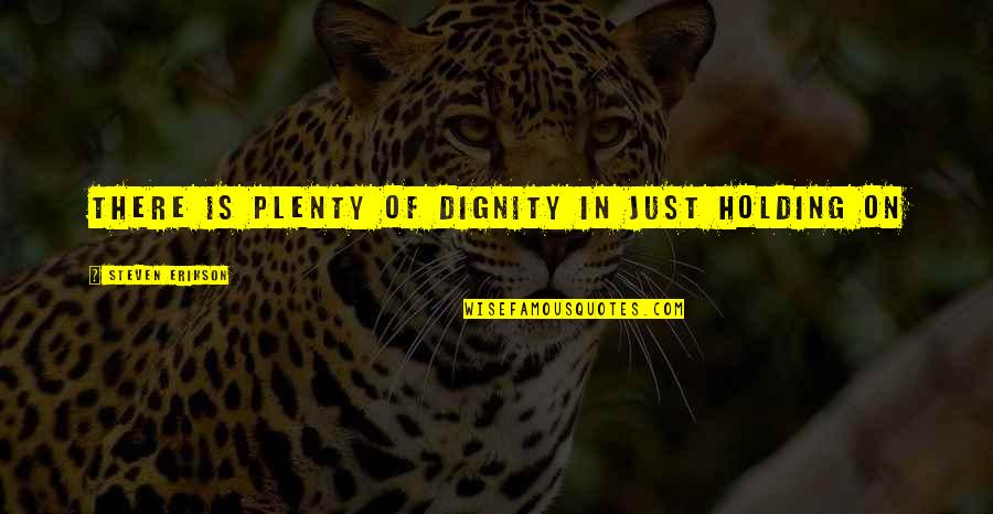 Oxlips Quotes By Steven Erikson: There is plenty of dignity in just holding