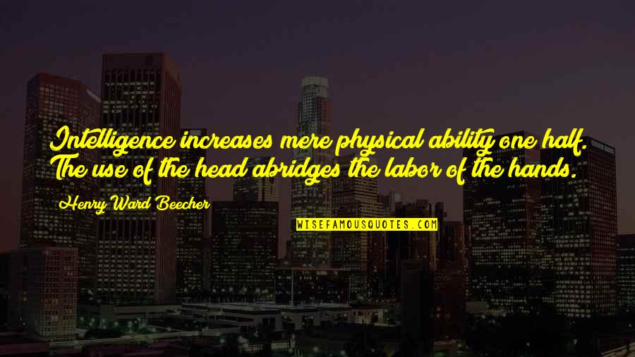Oxygenated Quotes By Henry Ward Beecher: Intelligence increases mere physical ability one half. The