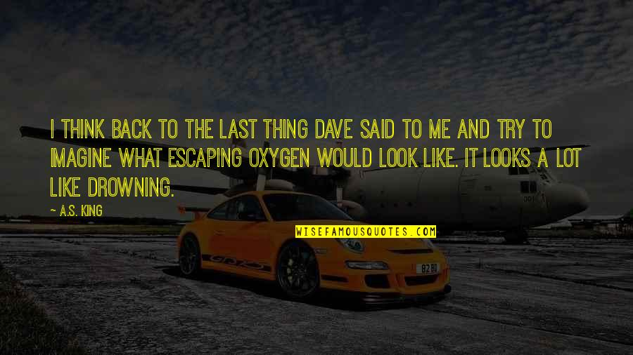 Oxygen's Quotes By A.S. King: I think back to the last thing Dave