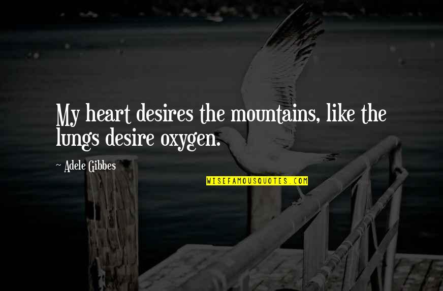 Oxygen's Quotes By Adele Gibbes: My heart desires the mountains, like the lungs