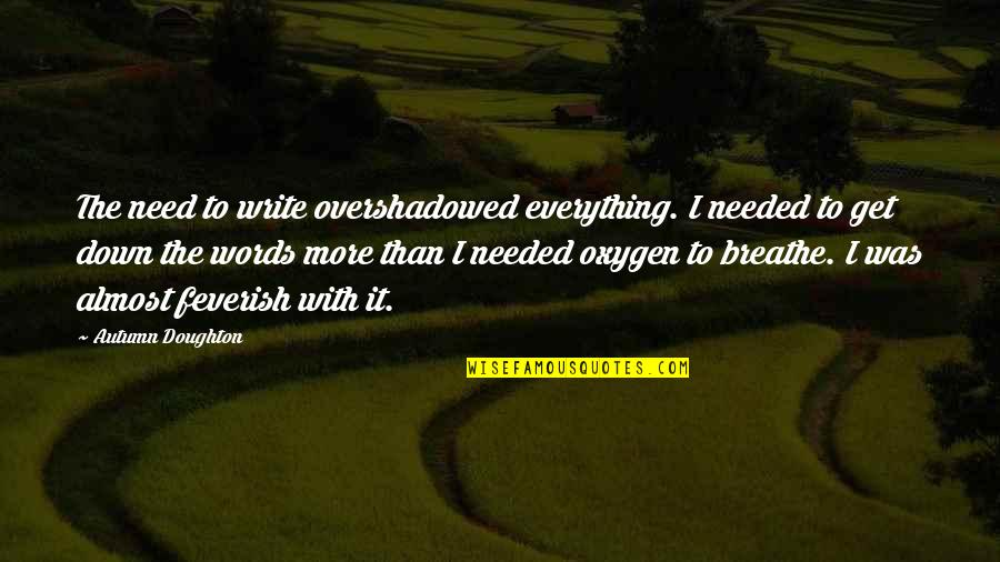 Oxygen's Quotes By Autumn Doughton: The need to write overshadowed everything. I needed