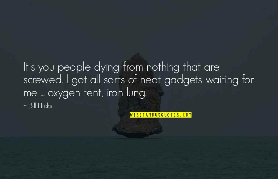 Oxygen's Quotes By Bill Hicks: It's you people dying from nothing that are