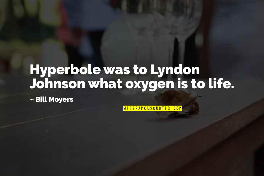 Oxygen's Quotes By Bill Moyers: Hyperbole was to Lyndon Johnson what oxygen is