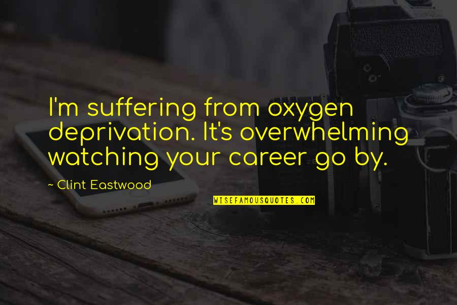 Oxygen's Quotes By Clint Eastwood: I'm suffering from oxygen deprivation. It's overwhelming watching