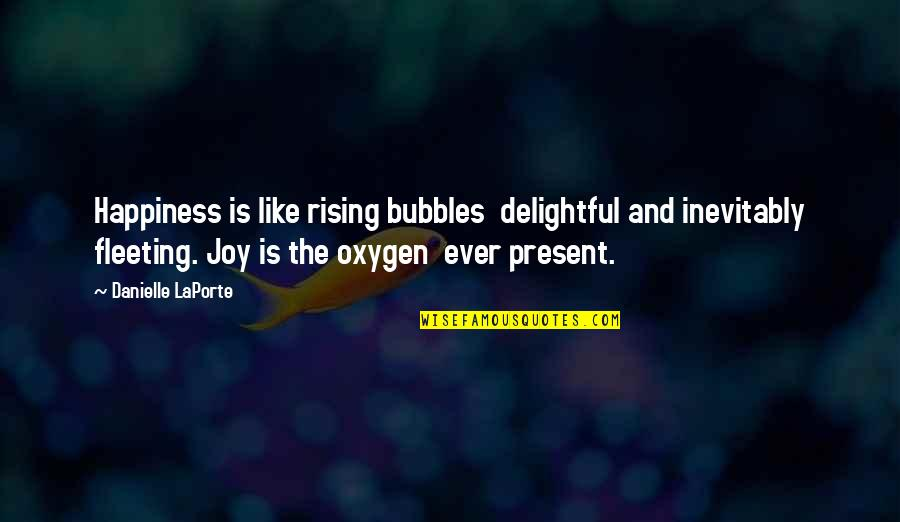 Oxygen's Quotes By Danielle LaPorte: Happiness is like rising bubbles delightful and inevitably