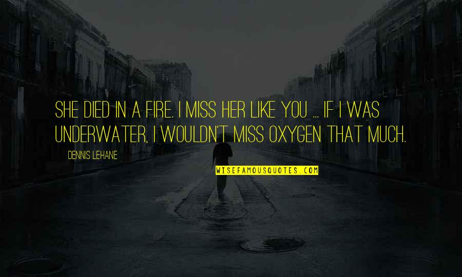 Oxygen's Quotes By Dennis Lehane: She died in a fire. I miss her