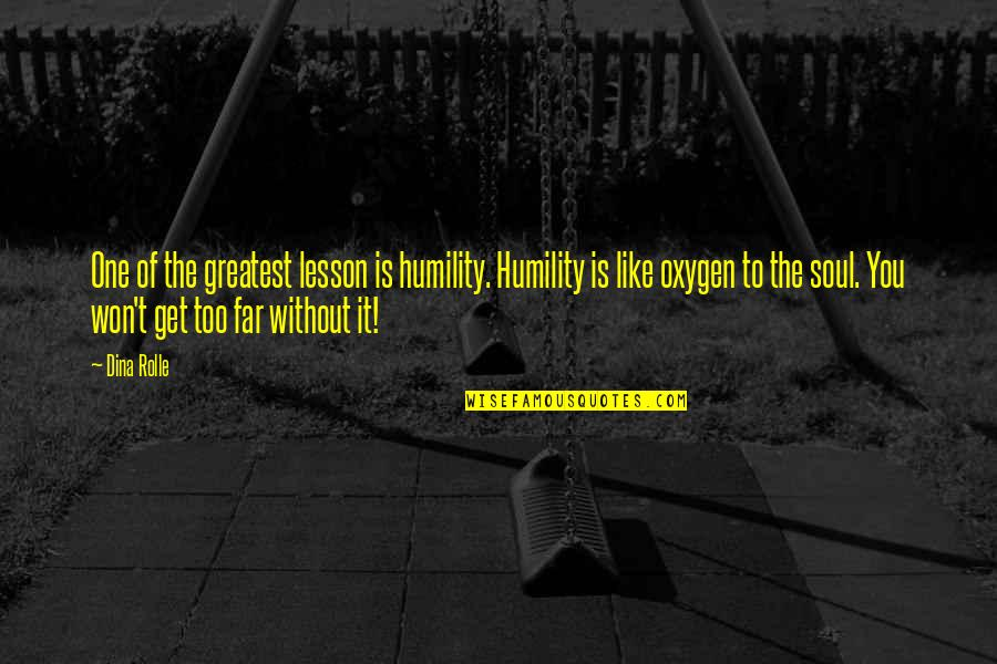 Oxygen's Quotes By Dina Rolle: One of the greatest lesson is humility. Humility