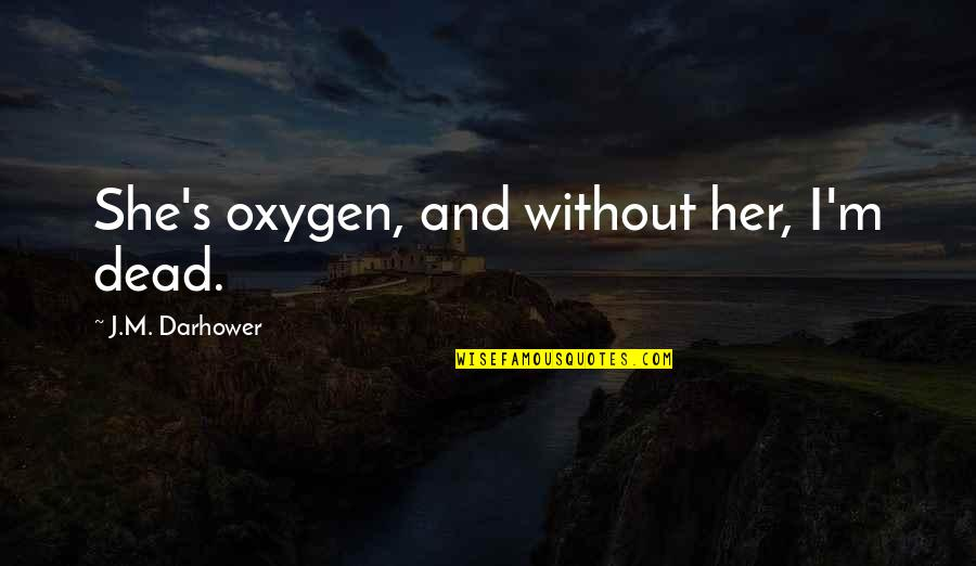 Oxygen's Quotes By J.M. Darhower: She's oxygen, and without her, I'm dead.