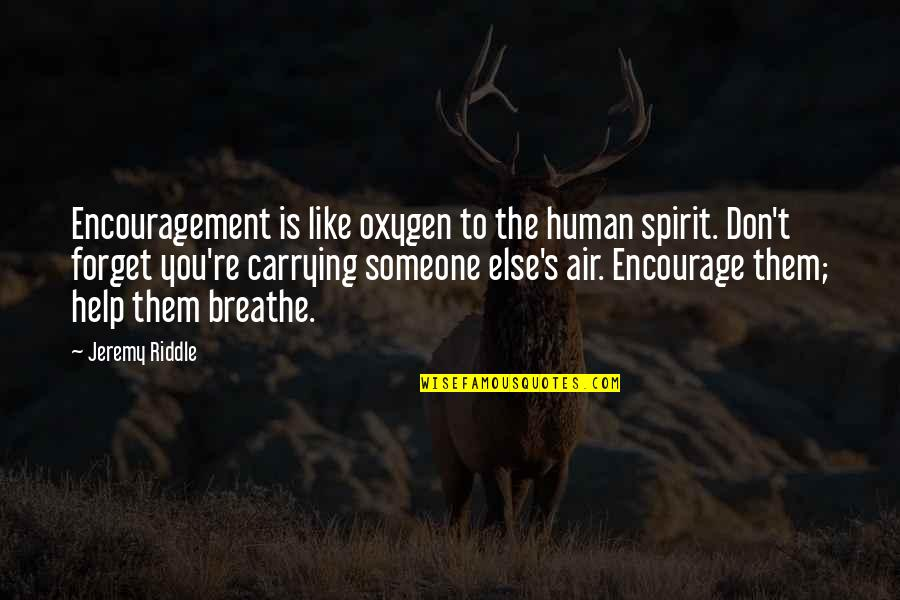 Oxygen's Quotes By Jeremy Riddle: Encouragement is like oxygen to the human spirit.