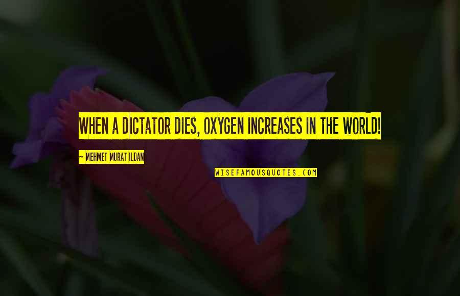 Oxygen's Quotes By Mehmet Murat Ildan: When a dictator dies, oxygen increases in the