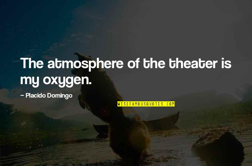 Oxygen's Quotes By Placido Domingo: The atmosphere of the theater is my oxygen.
