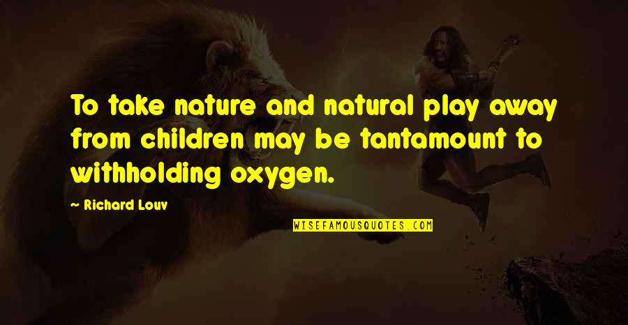 Oxygen's Quotes By Richard Louv: To take nature and natural play away from