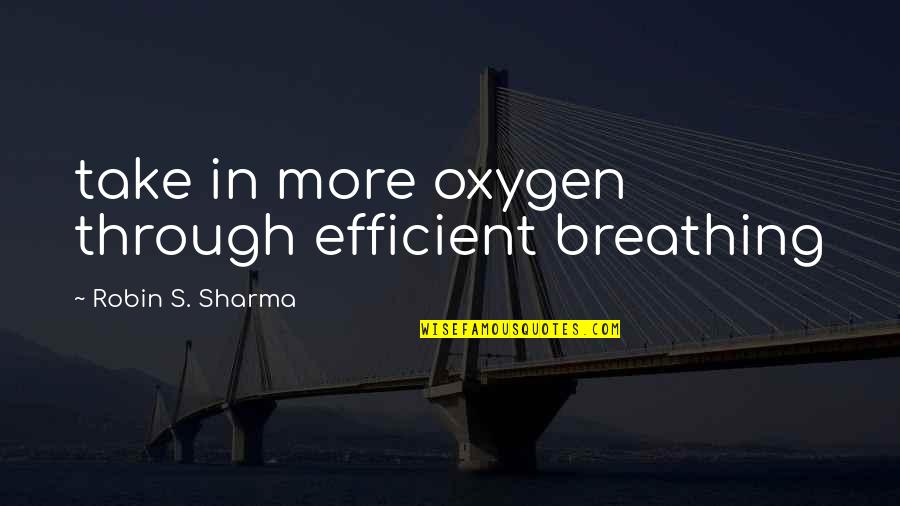 Oxygen's Quotes By Robin S. Sharma: take in more oxygen through efficient breathing