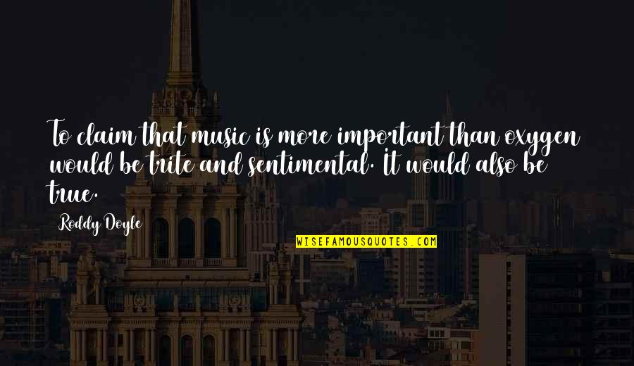 Oxygen's Quotes By Roddy Doyle: To claim that music is more important than