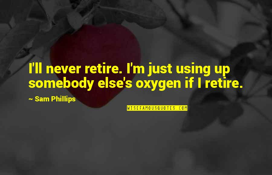 Oxygen's Quotes By Sam Phillips: I'll never retire. I'm just using up somebody