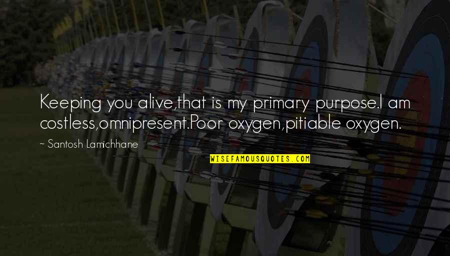 Oxygen's Quotes By Santosh Lamichhane: Keeping you alive,that is my primary purpose.I am