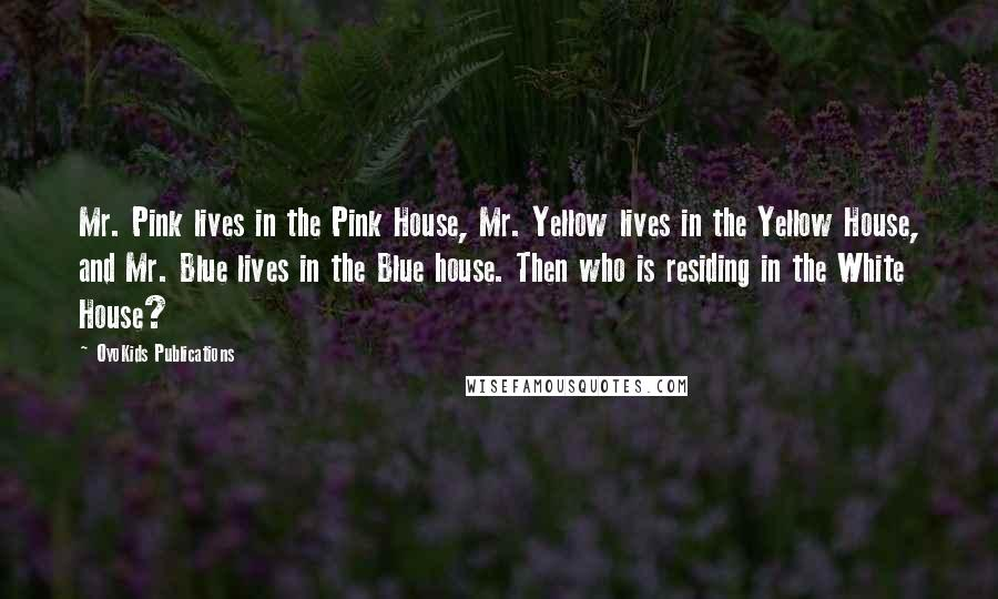 OyoKids Publications quotes: Mr. Pink lives in the Pink House, Mr. Yellow lives in the Yellow House, and Mr. Blue lives in the Blue house. Then who is residing in the White House?