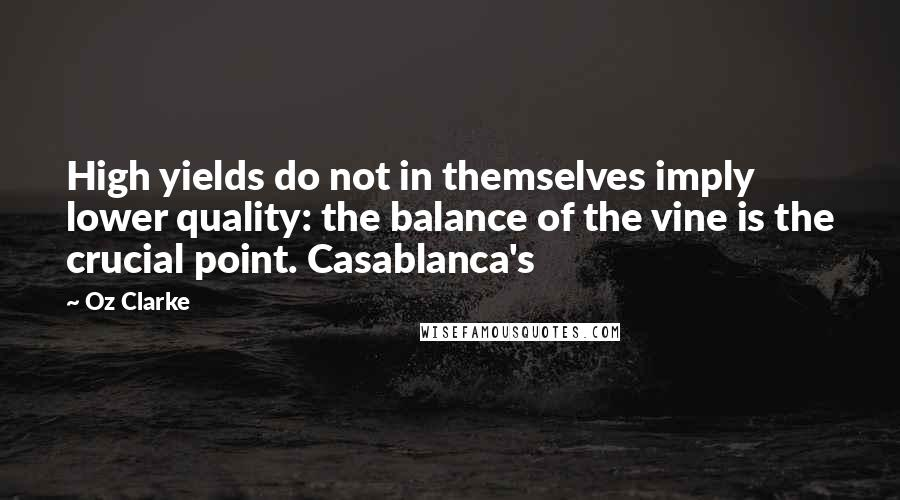 Oz Clarke quotes: High yields do not in themselves imply lower quality: the balance of the vine is the crucial point. Casablanca's