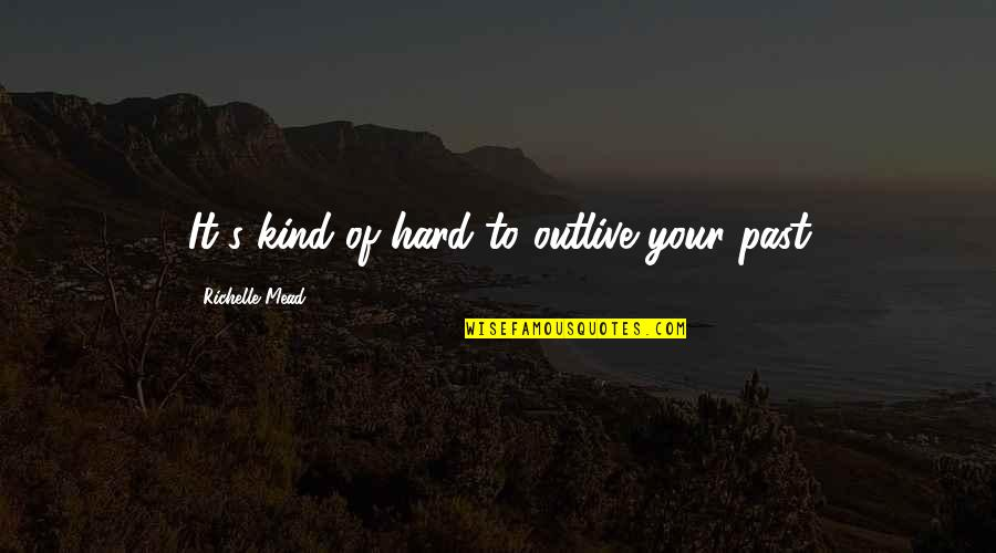 Ozera Quotes By Richelle Mead: It's kind of hard to outlive your past