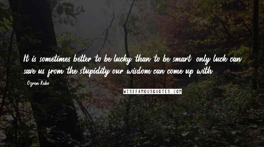 Ozren Kebo quotes: It is sometimes better to be lucky than to be smart; only luck can save us from the stupidity our wisdom can come up with.