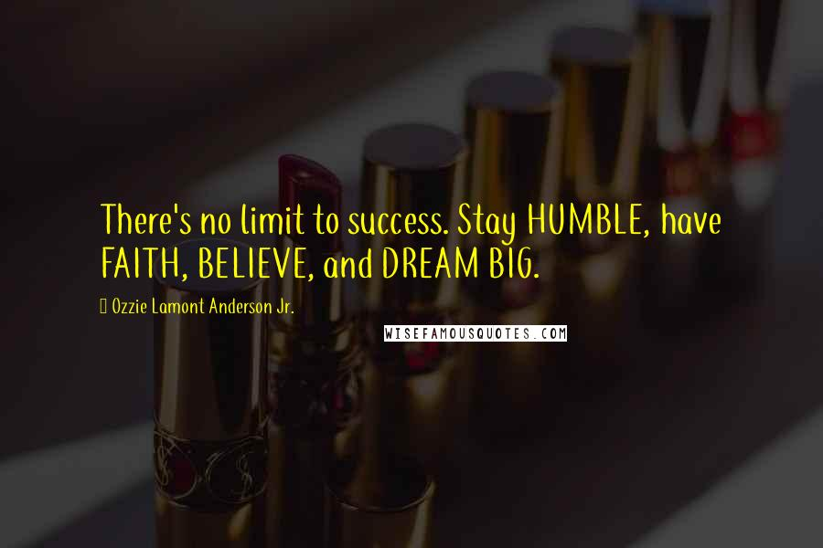 Ozzie Lamont Anderson Jr. quotes: There's no limit to success. Stay HUMBLE, have FAITH, BELIEVE, and DREAM BIG.