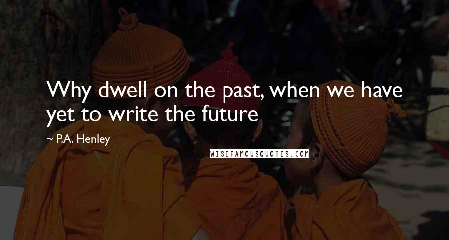 P.A. Henley quotes: Why dwell on the past, when we have yet to write the future
