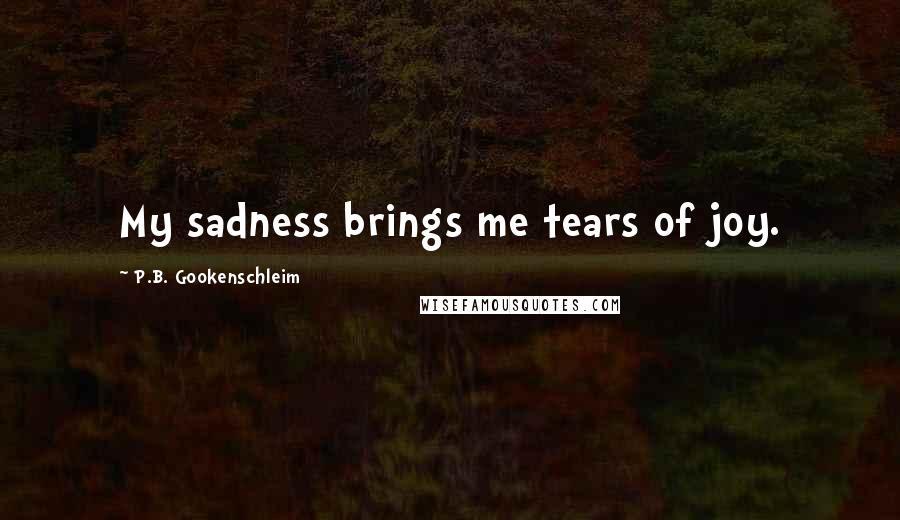 P.B. Gookenschleim quotes: My sadness brings me tears of joy.