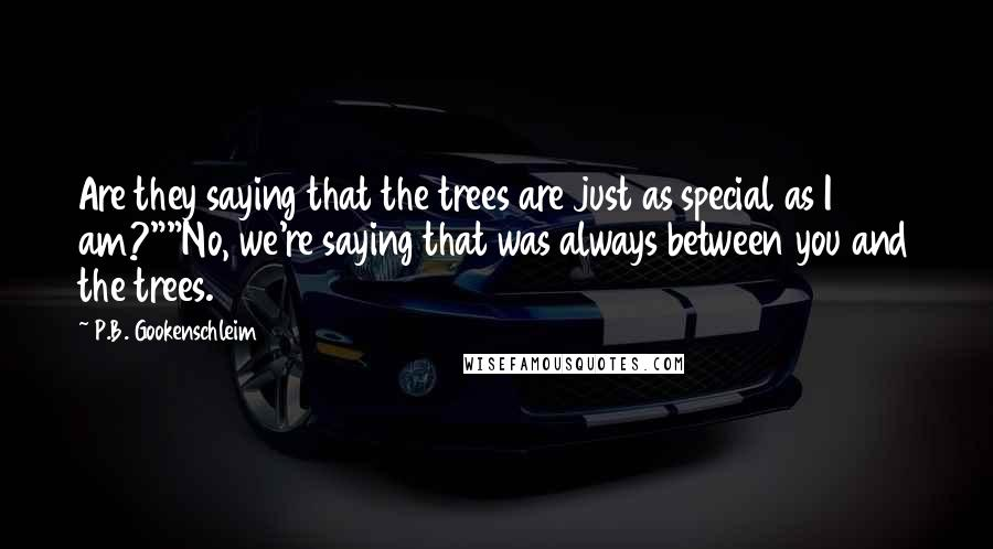"""P.B. Gookenschleim quotes: Are they saying that the trees are just as special as I am?""""""""No, we're saying that was always between you and the trees."""