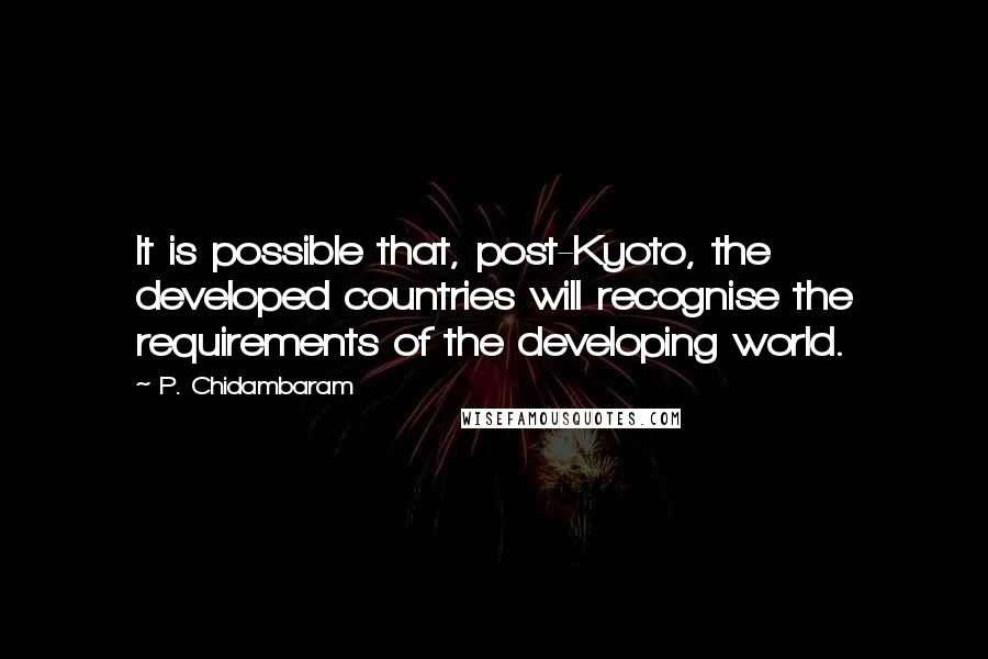 P. Chidambaram quotes: It is possible that, post-Kyoto, the developed countries will recognise the requirements of the developing world.