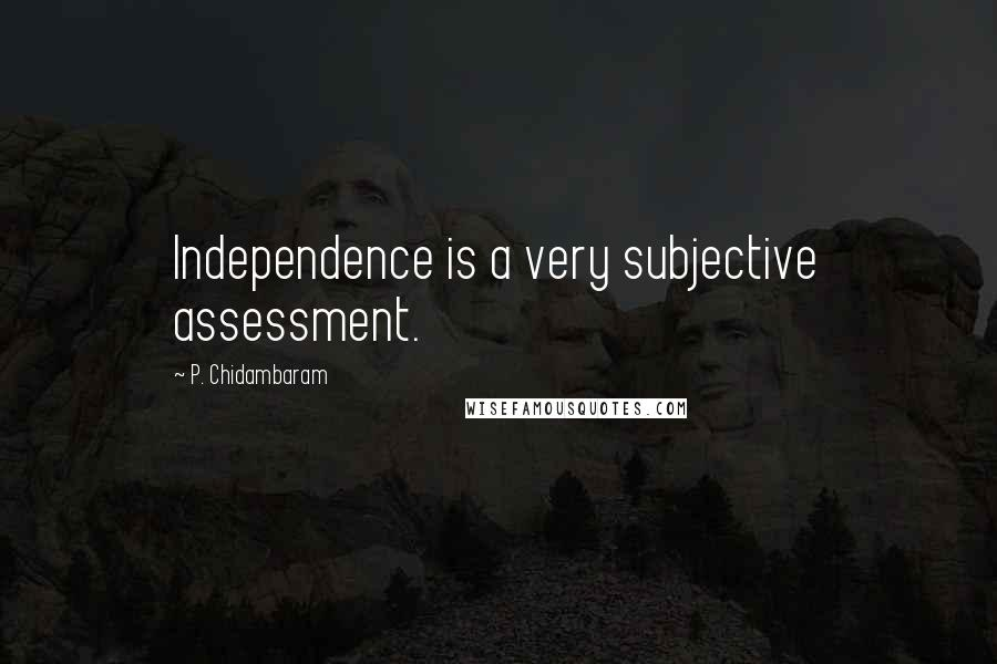 P. Chidambaram quotes: Independence is a very subjective assessment.