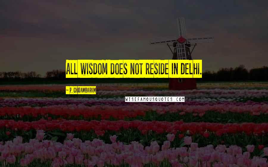 P. Chidambaram quotes: All wisdom does not reside in Delhi.