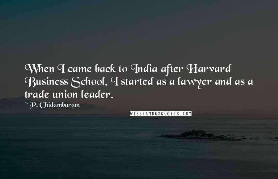 P. Chidambaram quotes: When I came back to India after Harvard Business School, I started as a lawyer and as a trade union leader.