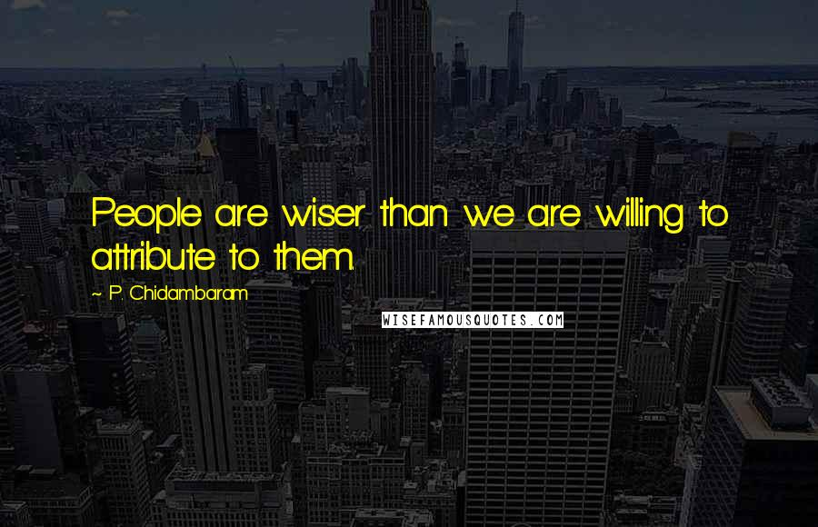 P. Chidambaram quotes: People are wiser than we are willing to attribute to them.