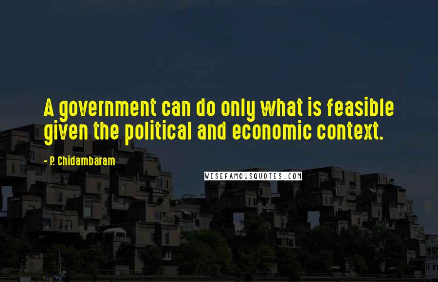 P. Chidambaram quotes: A government can do only what is feasible given the political and economic context.