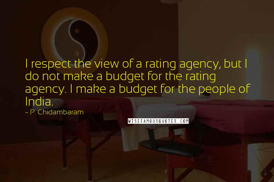 P. Chidambaram quotes: I respect the view of a rating agency, but I do not make a budget for the rating agency. I make a budget for the people of India.